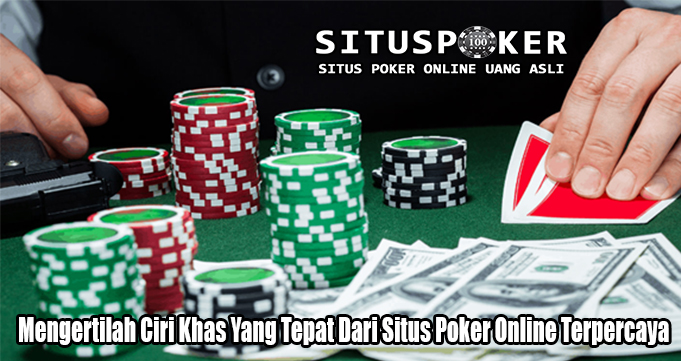 Mengertilah Ciri Khas Yang Tepat Dari Situs Poker Online Terpercaya