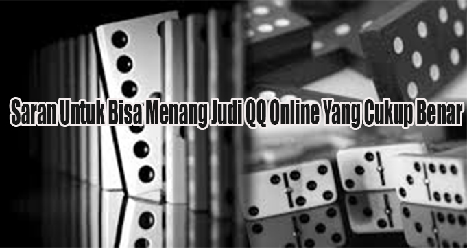 Saran Untuk Bisa Menang Judi QQ Online Yang Cukup Benar